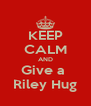 KEEP CALM AND Give a  Riley Hug - Personalised Poster A4 size
