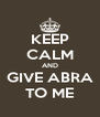 KEEP CALM AND GIVE ABRA TO ME - Personalised Poster A4 size