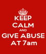 KEEP CALM AND GIVE ABUSE  AT 7am - Personalised Poster A4 size