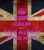 KEEP CALM AND GIVE ALEX M A BIG HUG  - Personalised Poster A4 size