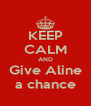 KEEP CALM AND Give Aline a chance - Personalised Poster A4 size