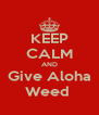 KEEP CALM AND Give Aloha Weed  - Personalised Poster A4 size