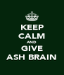 KEEP CALM AND GIVE ASH BRAIN - Personalised Poster A4 size