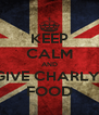 KEEP CALM AND GIVE CHARLY  FOOD - Personalised Poster A4 size