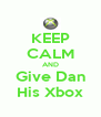 KEEP CALM AND Give Dan His Xbox - Personalised Poster A4 size