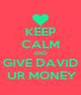 KEEP CALM AND GIVE DAVID  UR MONEY - Personalised Poster A4 size
