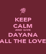 KEEP CALM AND GIVE DAYANA ALL THE LOVE - Personalised Poster A4 size