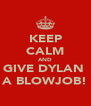 KEEP CALM AND GIVE DYLAN  A BLOWJOB! - Personalised Poster A4 size