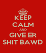 KEEP CALM AND GIVE ER SHIT BAWD - Personalised Poster A4 size