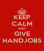 KEEP CALM AND GIVE HANDJOBS - Personalised Poster A4 size