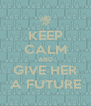 KEEP CALM AND GIVE HER A FUTURE - Personalised Poster A4 size