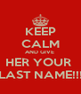 KEEP CALM AND GIVE  HER YOUR  LAST NAME!!! - Personalised Poster A4 size