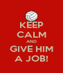 KEEP CALM AND GIVE HIM A JOB! - Personalised Poster A4 size