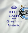 KEEP CALM AND Give him Grêmio - Personalised Poster A4 size