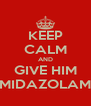 KEEP CALM AND GIVE HIM MIDAZOLAM - Personalised Poster A4 size