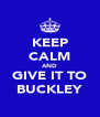 KEEP CALM AND GIVE IT TO BUCKLEY - Personalised Poster A4 size