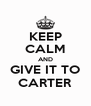 KEEP CALM AND GIVE IT TO CARTER - Personalised Poster A4 size