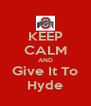 KEEP CALM AND Give It To Hyde - Personalised Poster A4 size