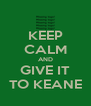 KEEP CALM AND GIVE IT TO KEANE - Personalised Poster A4 size