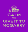 KEEP CALM AND GIVE IT TO MCGARRY - Personalised Poster A4 size