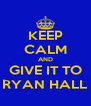 KEEP CALM AND GIVE IT TO RYAN HALL - Personalised Poster A4 size