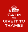 KEEP CALM AND GIVE IT TO THAMES - Personalised Poster A4 size