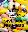KEEP CALM AND GIVE JOE  HIS MEDS - Personalised Poster A4 size