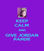 KEEP CALM AND GIVE JORDAN PAPER! - Personalised Poster A4 size