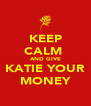 KEEP CALM  AND GIVE KATIE YOUR MONEY - Personalised Poster A4 size