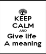 KEEP CALM AND Give life  A meaning - Personalised Poster A4 size