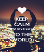 KEEP CALM AND GIVE LOVE TO THE WORLD - Personalised Poster A4 size