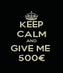 KEEP CALM AND GIVE ME  500€ - Personalised Poster A4 size