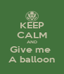 KEEP CALM AND Give me  A balloon - Personalised Poster A4 size