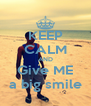 KEEP CALM AND Give ME a big smile - Personalised Poster A4 size