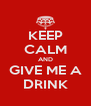 KEEP CALM AND GIVE ME A DRINK - Personalised Poster A4 size