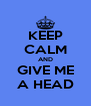 KEEP CALM AND GIVE ME A HEAD - Personalised Poster A4 size