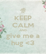KEEP CALM AND give me a hug <3 - Personalised Poster A4 size