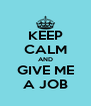 KEEP CALM AND GIVE ME A JOB - Personalised Poster A4 size
