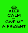 KEEP CALM AND GIVE ME A PRESENT - Personalised Poster A4 size