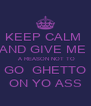 KEEP CALM  AND GIVE ME   A REASON NOT TO GO  GHETTO ON YO ASS - Personalised Poster A4 size