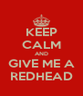 KEEP CALM AND GIVE ME A REDHEAD - Personalised Poster A4 size