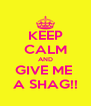 KEEP CALM AND GIVE ME  A SHAG!! - Personalised Poster A4 size