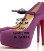 KEEP CALM AND GIVE ME A SHOE - Personalised Poster A4 size