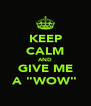 """KEEP CALM AND GIVE ME A """"WOW"""" - Personalised Poster A4 size"""