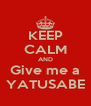 KEEP CALM AND Give me a YATUSABE - Personalised Poster A4 size