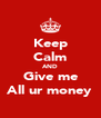 Keep Calm AND Give me All ur money - Personalised Poster A4 size