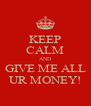 KEEP CALM AND GIVE ME ALL UR MONEY! - Personalised Poster A4 size