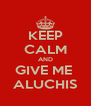KEEP CALM AND GIVE ME  ALUCHIS - Personalised Poster A4 size