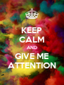KEEP CALM AND GIVE ME ATTENTION - Personalised Poster A4 size