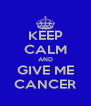 KEEP CALM AND GIVE ME CANCER - Personalised Poster A4 size